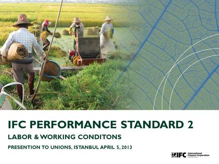 IFC PERFORMANCE STANDARD 2 LABOR & WORKING CONDITONS PRESENTION TO UNIONS, ISTANBUL APRIL 5, 2013.