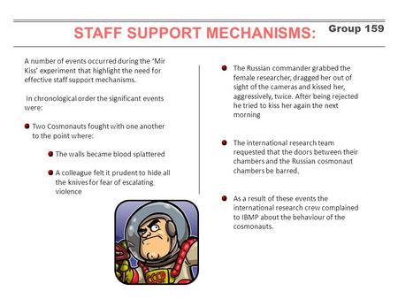 Group 159 STAFF SUPPORT MECHANISMS: A number of events occurred during the 'Mir Kiss' experiment that highlight the need for effective staff support mechanisms.