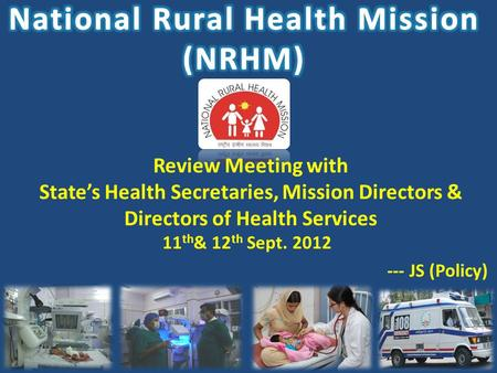 1 Review Meeting with State's Health Secretaries, Mission Directors & Directors of Health Services 11 th & 12 th Sept. 2012 --- JS (Policy)