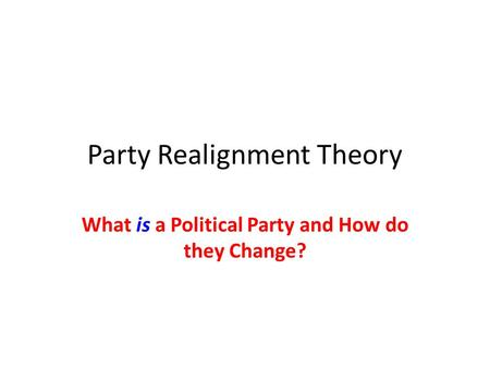 Party Realignment Theory What is a Political Party and How do they Change?