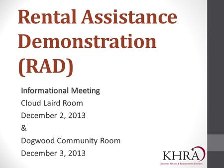 Rental Assistance Demonstration (RAD) Informational Meeting Cloud Laird Room December 2, 2013 & Dogwood Community Room December 3, 2013.