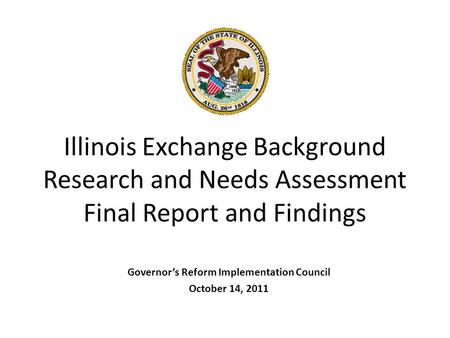 Illinois Exchange Background Research and Needs Assessment Final Report and Findings Governor's Reform Implementation Council October 14, 2011.