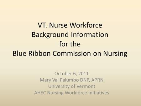 VT. Nurse Workforce Background Information for the Blue Ribbon Commission on Nursing October 6, 2011 Mary Val Palumbo DNP, APRN University of Vermont AHEC.