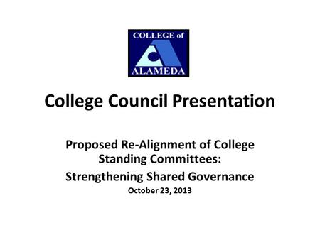 College Council Presentation Proposed Re-Alignment of College Standing Committees: Strengthening Shared Governance October 23, 2013.