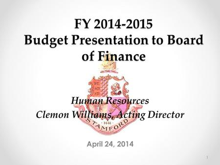 FY 2014-2015 Budget Presentation to Board of Finance April 24, 2014 Human Resources Clemon Williams, Acting Director 1.