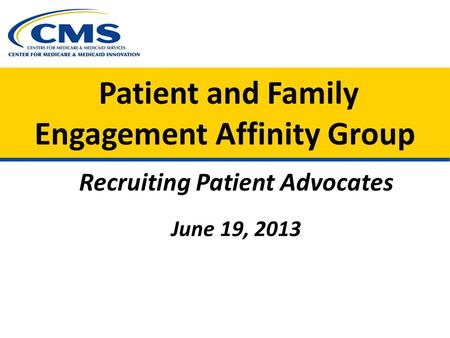Patient and Family Engagement Affinity Group Recruiting Patient Advocates June 19, 2013.