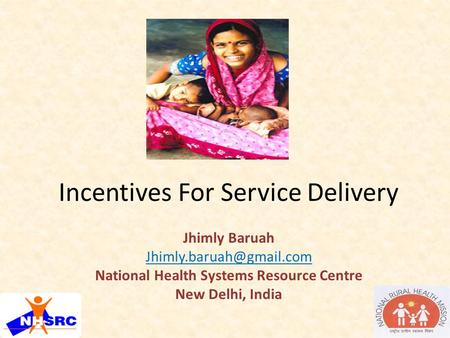 Incentives For Service Delivery Jhimly Baruah National Health Systems Resource Centre New Delhi, India.