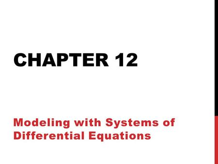 CHAPTER 12 Modeling with Systems of Differential Equations.