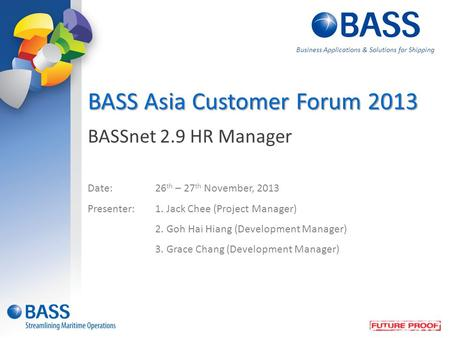 BASSnet 2.9 HR Manager Date:26 th – 27 th November, 2013 Presenter:1. Jack Chee (Project Manager) 2. Goh Hai Hiang (Development Manager) 3. Grace Chang.