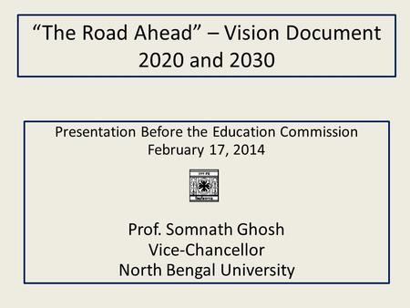 """The Road Ahead"" – Vision Document 2020 and 2030 Presentation Before the Education Commission February 17, 2014 Prof. Somnath Ghosh Vice-Chancellor North."