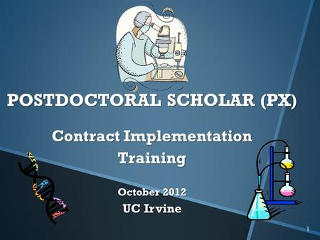 1 POSTDOCTORAL SCHOLAR (PX) Contract Implementation Training October 2012 UC Irvine.