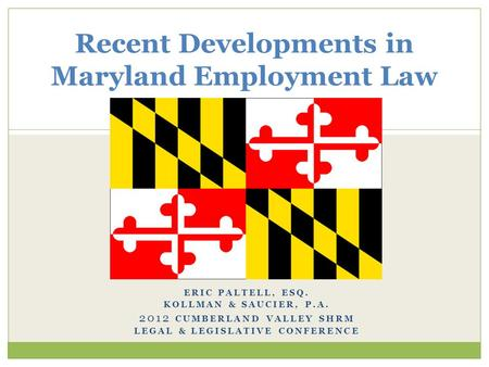 ERIC PALTELL, ESQ. KOLLMAN & SAUCIER, P.A. 2012 CUMBERLAND VALLEY SHRM LEGAL & LEGISLATIVE CONFERENCE Recent Developments in Maryland Employment Law.