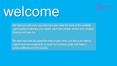 Welcome We hope you will enjoy your time here and make the most of the available opportunities to develop your career, meet new people, stretch your creative.