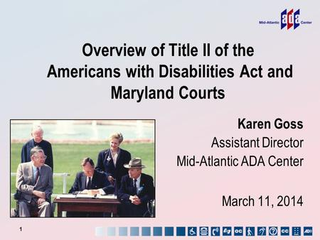 Overview of Title II of the Americans with Disabilities Act and Maryland Courts 1 Karen Goss Assistant Director Mid-Atlantic ADA Center March 11, 2014.