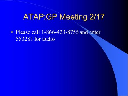 ATAP:GP Meeting 2/17 Please call 1-866-423-8755 and enter 553281 for audio.