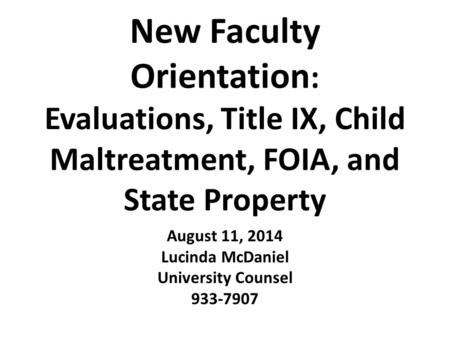 New Faculty Orientation : Evaluations, Title IX, Child Maltreatment, FOIA, and State Property August 11, 2014 Lucinda McDaniel University Counsel 933-7907.