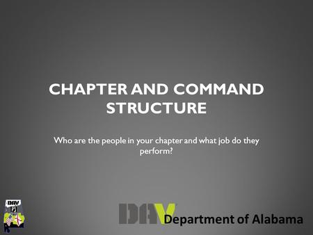 Department of Alabama CHAPTER AND COMMAND STRUCTURE Who are the people in your chapter and what job do they perform?