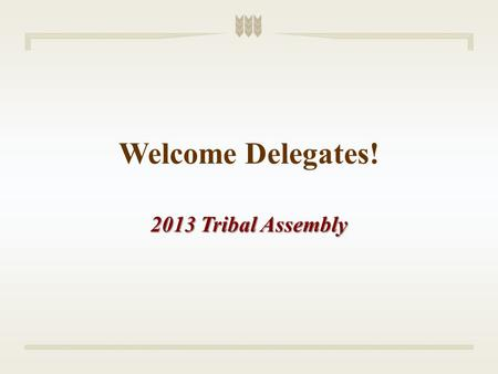 Welcome Delegates! 2013 Tribal Assembly. State of the Tribe Address Edward K. Thomas President.