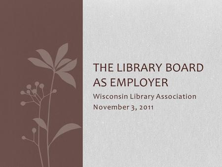 Wisconsin Library Association November 3, 2011 THE LIBRARY BOARD AS EMPLOYER.