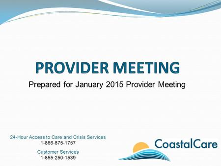 24-Hour Access to Care and Crisis Services 1-866-875-1757 Customer Services 1-855-250-1539 Prepared for January 2015 Provider Meeting.