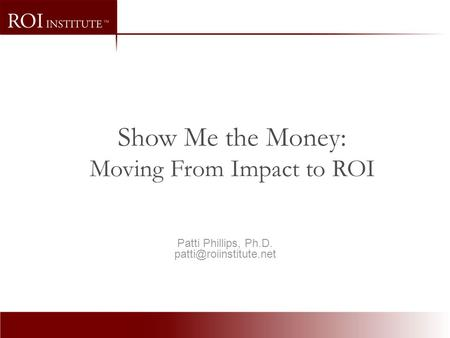 Patti Phillips, Ph.D. Show Me the Money: Moving From Impact to ROI.