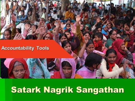 Satark Nagrik Sangathan Accountability Tools. Satark Nagrik Sangathan (SNS)  Independent citizen's group set up in 2003  Not affiliated to any political.