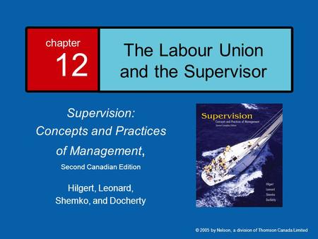 Chapter 12 The Labour Union and the Supervisor Supervision: Concepts and Practices of Management, Second Canadian Edition Hilgert, Leonard, Shemko, and.