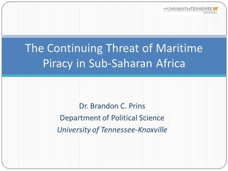 Dr. Brandon C. Prins Department of Political Science University of Tennessee-Knoxville The Continuing Threat of Maritime Piracy in Sub-Saharan Africa.