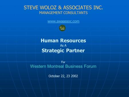 STEVE WOLOZ & ASSOCIATES INC. MANAGEMENT CONSULTANTS www.swaassoc.com Human Resources As A Strategic Partner For Western Montreal Business Forum October.