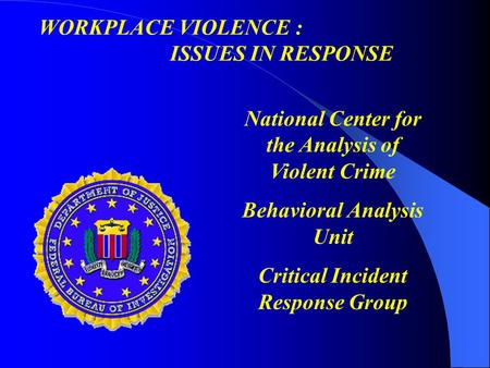 National Center for the Analysis of Violent Crime Behavioral Analysis Unit Critical Incident Response Group WORKPLACE VIOLENCE : ISSUES IN RESPONSE.