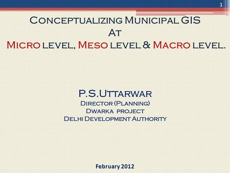 Conceptualizing Municipal GIS At Micro level, Meso level & Macro level. P.S.Uttarwar Director (Planning) Dwarka project Delhi Development Authority February.
