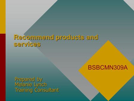 Recommend products and services BSBCMN309A Prepared by Melanie Lynch Training Consultant.