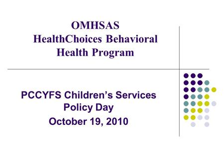 OMHSAS HealthChoices Behavioral Health Program PCCYFS Children's Services Policy Day October 19, 2010.