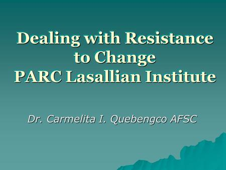Dealing with Resistance to Change PARC Lasallian Institute Dr. Carmelita I. Quebengco AFSC.