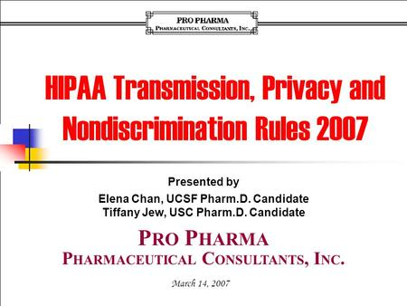 Presented by Elena Chan, UCSF Pharm.D. Candidate Tiffany Jew, USC Pharm.D. Candidate March 14, 2007 P HARMACEUTICAL C ONSULTANTS, I NC. P RO P HARMA HIPAA.