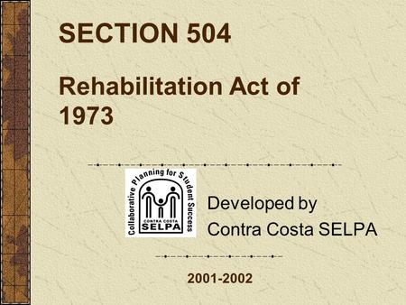 SECTION 504 Rehabilitation Act of 1973 Developed by Contra Costa SELPA 2001-2002.