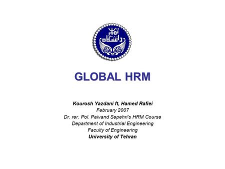 GLOBAL HRM Kourosh Yazdani ft, Hamed Rafiei February 2007 Dr. rer. Pol. Paivand Sepehri's HRM Course Department of Industrial Engineering Faculty of Engineering.