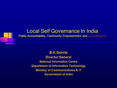 Local Self Governance In India Public Accountability, Community Empowerment and e-Governance B.K.Gairola Director General National Informatics Centre Department.