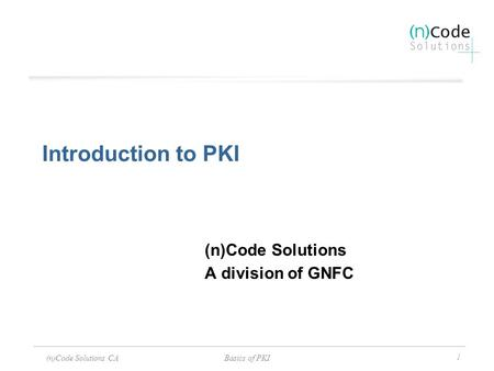 (n)Code Solutions CABasics of PKI 1 Introduction to PKI (n)Code Solutions A division of GNFC.