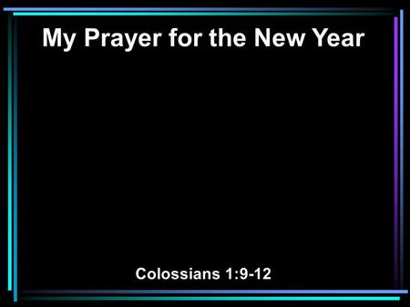 My Prayer for the New Year Colossians 1:9-12. 9 For this reason we also, since the day we heard it, do not cease to pray for you, and to ask that you.