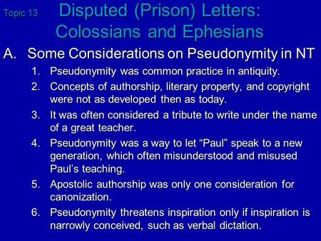 Topic 13 Disputed (Prison) Letters: Colossians and Ephesians A.Some Considerations on Pseudonymity in NT 1.Pseudonymity was common practice in antiquity.