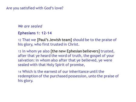 We are sealed Ephesians 1: 12-14 12 That we [Paul's Jewish team] should be to the praise of his glory, who first trusted in Christ. 13 In whom ye also.