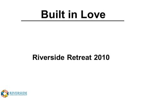 Built in Love Riverside Retreat 2010. Ephesians 5v25 Husbands love your wives, just as Christ loved the church and gave himself up for her to make her.