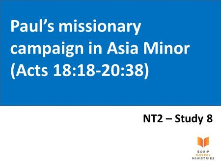 Paul's missionary campaign in Asia Minor (Acts 18:18-20:38) NT2 – Study 8.