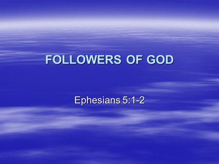 FOLLOWERS OF GOD Ephesians 5:1-2. The Character of Sinners  Eph 4:17-19 – This I say, therefore, and testify in the Lord, that you should no longer walk.