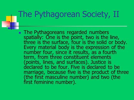The Pythagorean Society, II The Pythagoreans regarded numbers spatially: One is the point, two is the line, three is the surface, four is the solid or.