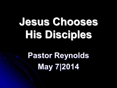 Jesus Chooses His Disciples Pastor Reynolds May 7|2014.