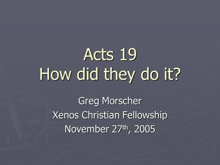 Acts 19 How did they do it? Greg Morscher Xenos Christian Fellowship November 27 th, 2005.