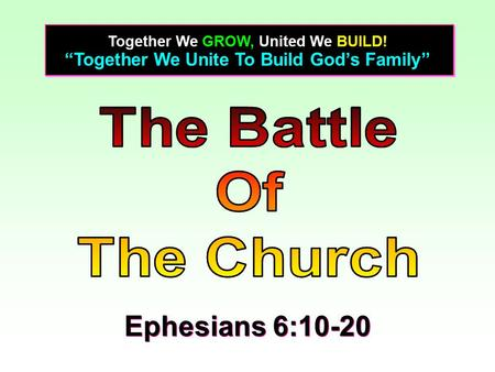 """Together We Unite To Build God's Family"" Together We GROW, United We BUILD! Ephesians 6:10-20."