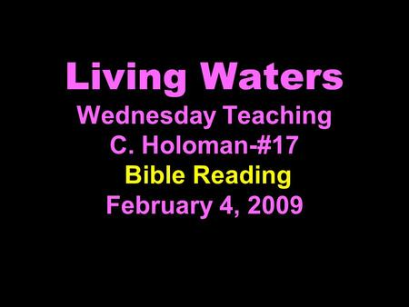 Living Waters Wednesday Teaching C. Holoman-#17 Bible Reading February 4, 2009.